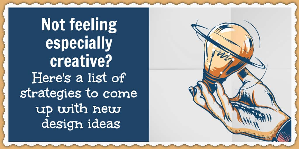 Not feeling especially creative? Here's a list of strategies to come up with new design ideas